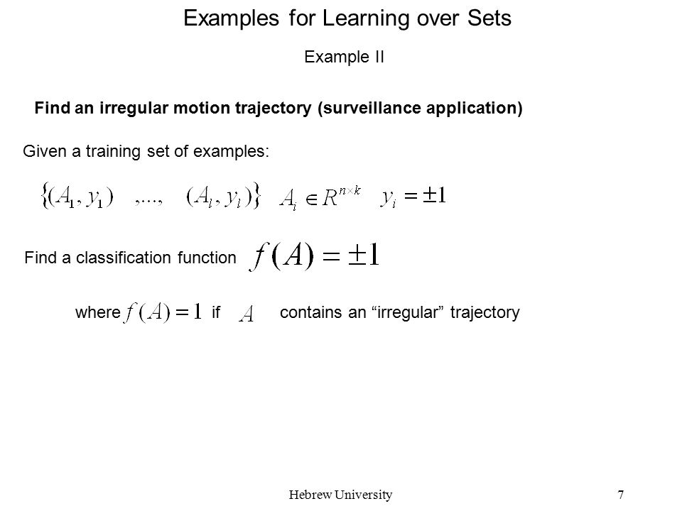 Hebrew University7 Examples for Learning over Sets Example II Find an irregular motion trajectory (surveillance application) Given a training set of e