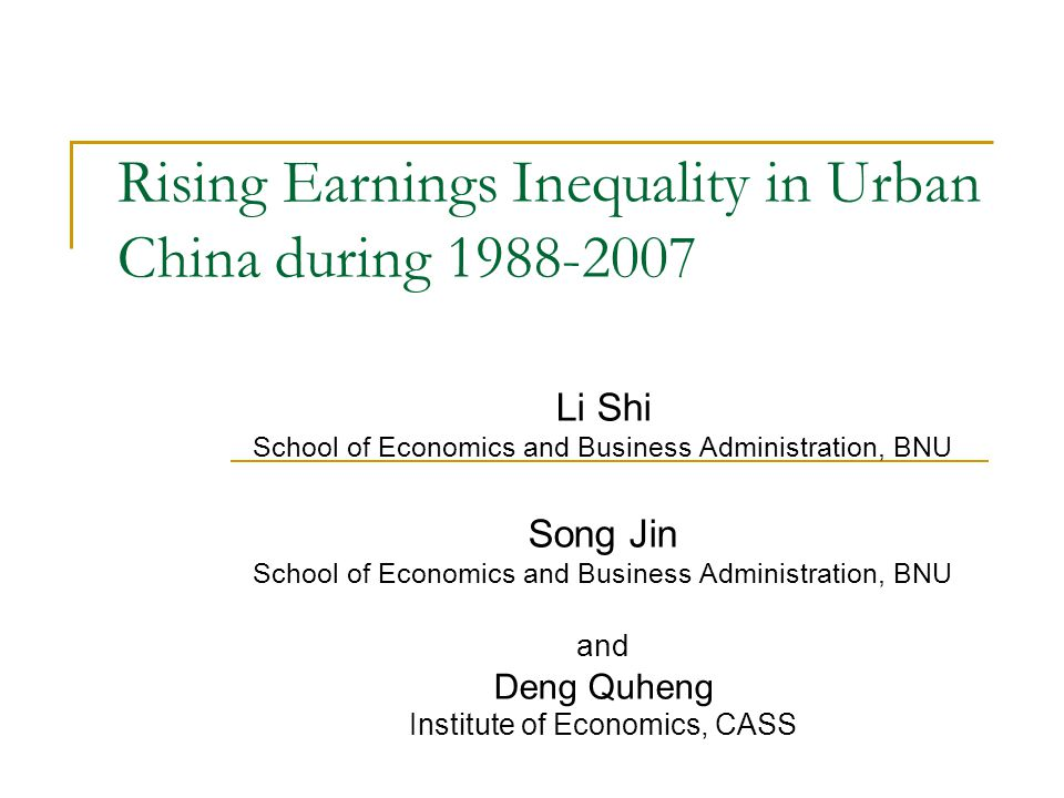 Rising Earnings Inequality in Urban China during 1988-2007 Li Shi School of Economics and Business Administration, BNU Song Jin School of Economics and Business Administration, BNU and Deng Quheng Institute of Economics, CASS
