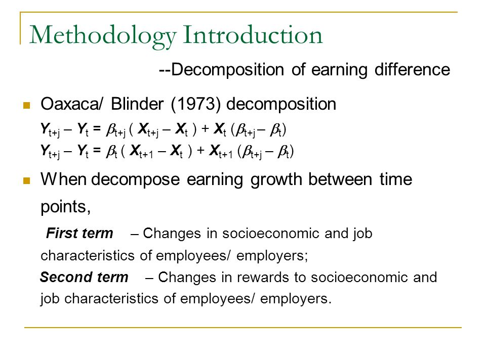 Methodology Introduction --Decomposition of earning difference Oaxaca/ Blinder (1973) decomposition Y t+j – Y t =  t+j ( X t+j – X t ) + X t (  t+j –  t ) Y t+j – Y t =  t ( X t+1 – X t ) + X t+1 (  t+j –  t ) When decompose earning growth between time points, First term – Changes in socioeconomic and job characteristics of employees/ employers; Second term – Changes in rewards to socioeconomic and job characteristics of employees/ employers.