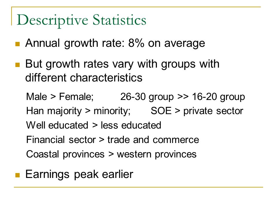 Descriptive Statistics Annual growth rate: 8% on average But growth rates vary with groups with different characteristics Male > Female; 26-30 group >> 16-20 group Han majority > minority; SOE > private sector Well educated > less educated Financial sector > trade and commerce Coastal provinces > western provinces Earnings peak earlier