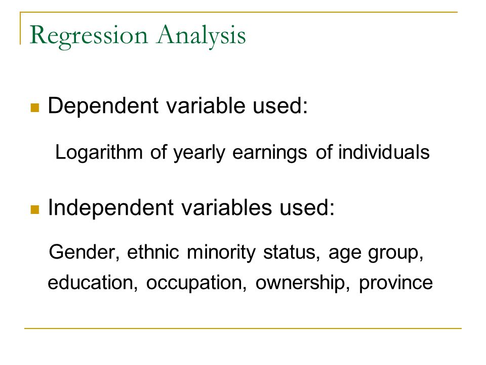 Regression Analysis Dependent variable used: Logarithm of yearly earnings of individuals Independent variables used: Gender, ethnic minority status, age group, education, occupation, ownership, province
