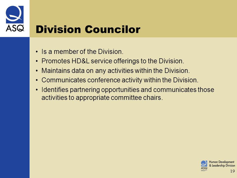 19 Division Councilor Is a member of the Division. Promotes HD&L service offerings to the Division. Maintains data on any activities within the Divisi