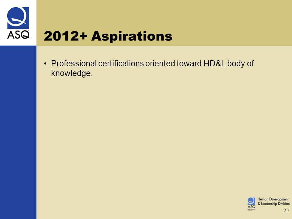 27 2012+ Aspirations Professional certifications oriented toward HD&L body of knowledge.