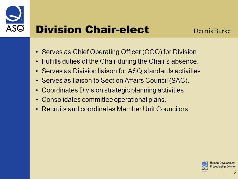 6 Division Chair-elect Serves as Chief Operating Officer (COO) for Division. Fulfills duties of the Chair during the Chair's absence. Serves as Divisi