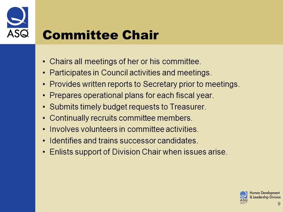 9 Committee Chair Chairs all meetings of her or his committee. Participates in Council activities and meetings. Provides written reports to Secretary