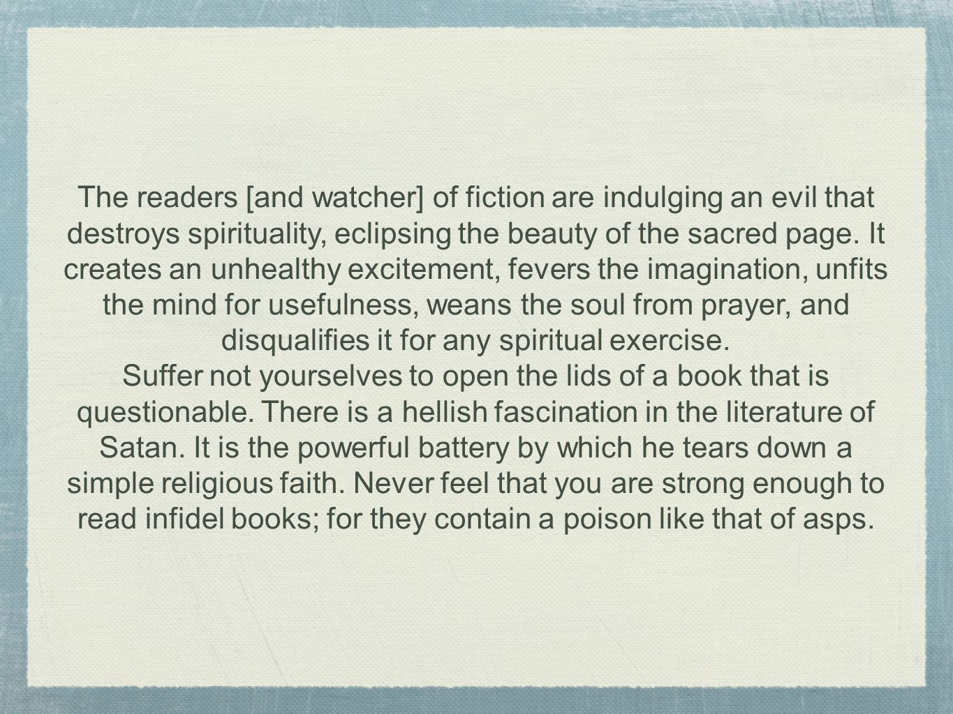 The readers [and watcher] of fiction are indulging an evil that destroys spirituality, eclipsing the beauty of the sacred page.