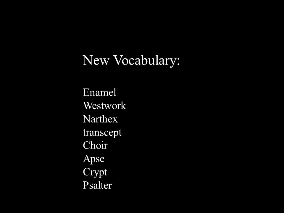 New Vocabulary: Enamel Westwork Narthex transcept Choir Apse Crypt Psalter