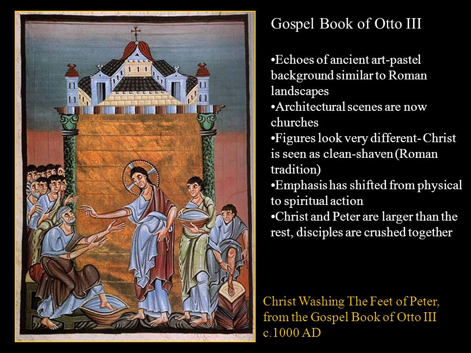 Gospel Book of Otto III Echoes of ancient art-pastel background similar to Roman landscapes Architectural scenes are now churches Figures look very different- Christ is seen as clean-shaven (Roman tradition) Emphasis has shifted from physical to spiritual action Christ and Peter are larger than the rest, disciples are crushed together Christ Washing The Feet of Peter, from the Gospel Book of Otto III c.1000 AD