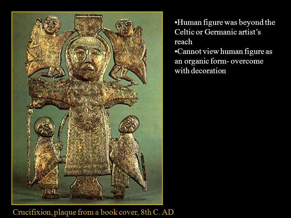 Crucifixion, plaque from a book cover, 8th C. AD Human figure was beyond the Celtic or Germanic artist's reach Cannot view human figure as an organic