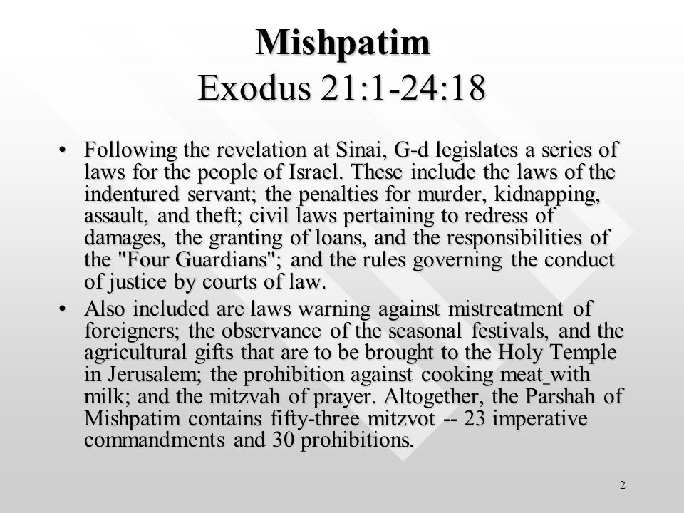 3 Mishpatim Exodus 21:1-24:18 G-d promises to bring the people of Israel to the Holy Land, and warns them against assuming the pagan ways of its current inhabitants.G-d promises to bring the people of Israel to the Holy Land, and warns them against assuming the pagan ways of its current inhabitants.