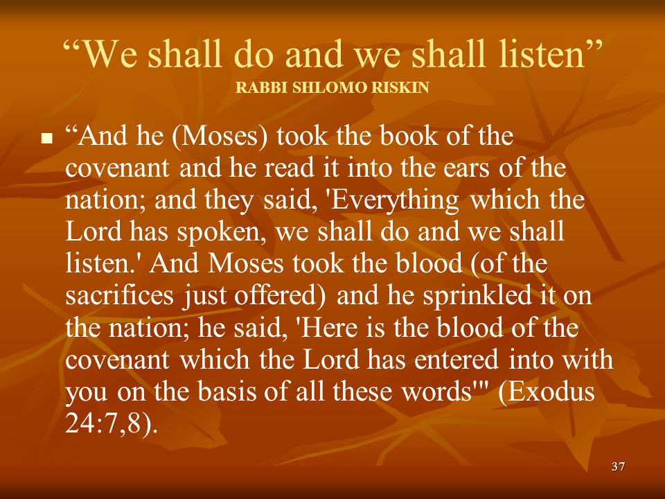 37 We shall do and we shall listen RABBI SHLOMO RISKIN And he (Moses) took the book of the covenant and he read it into the ears of the nation; and they said, Everything which the Lord has spoken, we shall do and we shall listen. And Moses took the blood (of the sacrifices just offered) and he sprinkled it on the nation; he said, Here is the blood of the covenant which the Lord has entered into with you on the basis of all these words (Exodus 24:7,8).