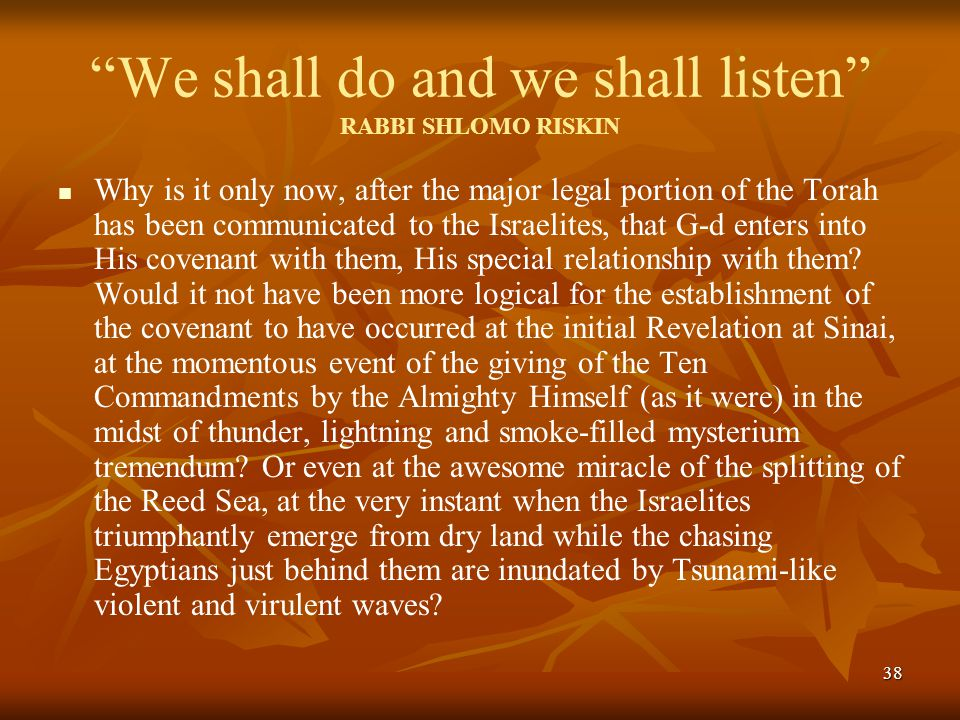 38 We shall do and we shall listen RABBI SHLOMO RISKIN Why is it only now, after the major legal portion of the Torah has been communicated to the Israelites, that G-d enters into His covenant with them, His special relationship with them.