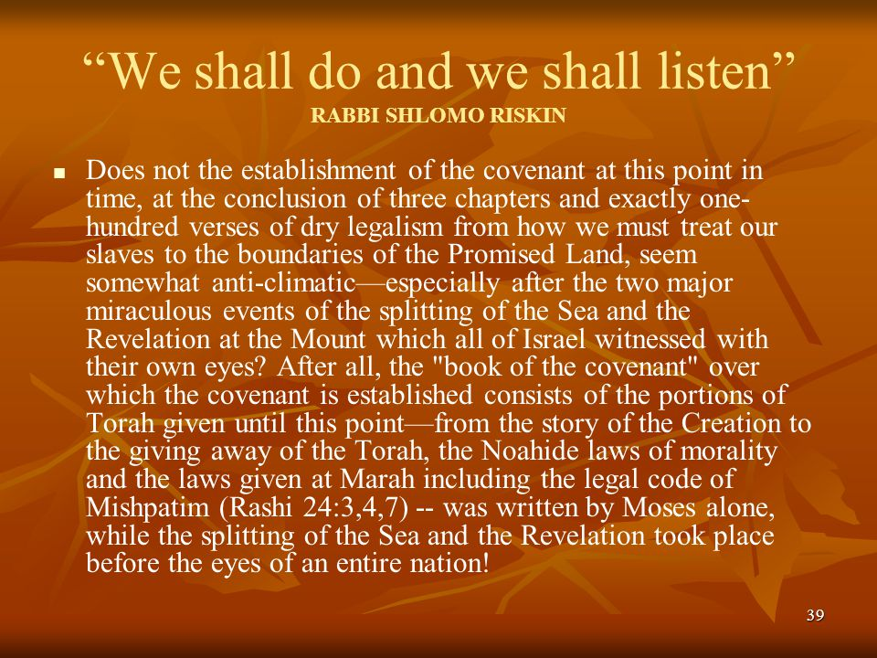 39 We shall do and we shall listen RABBI SHLOMO RISKIN Does not the establishment of the covenant at this point in time, at the conclusion of three chapters and exactly one- hundred verses of dry legalism from how we must treat our slaves to the boundaries of the Promised Land, seem somewhat anti-climatic—especially after the two major miraculous events of the splitting of the Sea and the Revelation at the Mount which all of Israel witnessed with their own eyes.
