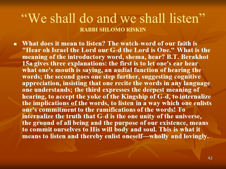 42 We shall do and we shall listen RABBI SHLOMO RISKIN What does it mean to listen.