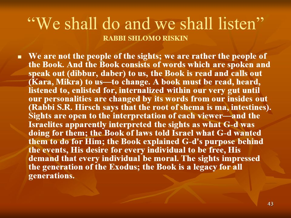 43 We shall do and we shall listen RABBI SHLOMO RISKIN We are not the people of the sights; we are rather the people of the Book.