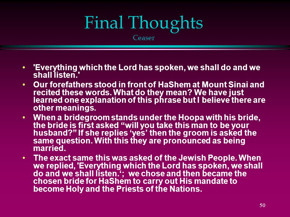 50 Final Thoughts Ceaser Everything which the Lord has spoken, we shall do and we shall listen. Our forefathers stood in front of HaShem at Mount Sinai and recited these words.