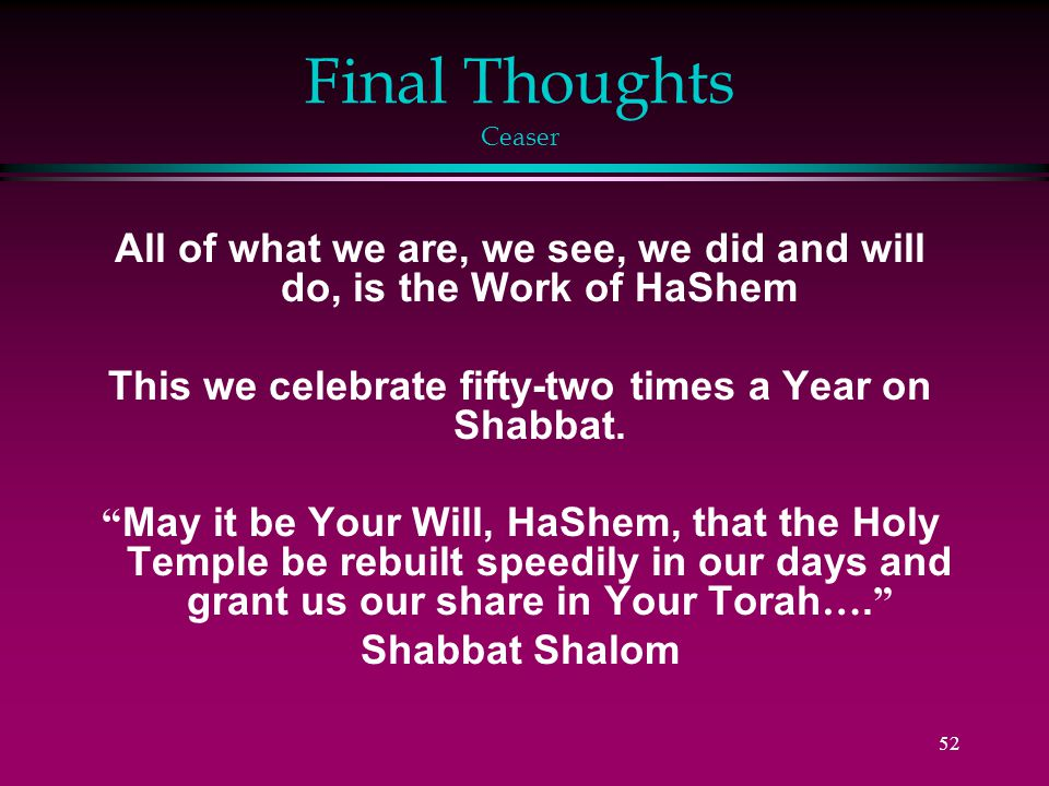 52 Final Thoughts Ceaser All of what we are, we see, we did and will do, is the Work of HaShem This we celebrate fifty-two times a Year on Shabbat.