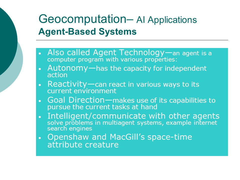 Geocomputation– AI Applications Agent-Based Systems Also called Agent Technology— an agent is a computer program with various properties: Autonomy— has the capacity for independent action Reactivity— can react in various ways to its current environment Goal Direction— makes use of its capabilities to pursue the current tasks at hand Intelligent/communicate with other agents solve problems in multiagent systems, example internet search engines Openshaw and MacGill's space-time attribute creature