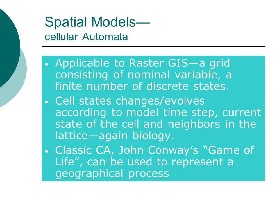 Spatial Models— cellular Automata Applicable to Raster GIS—a grid consisting of nominal variable, a finite number of discrete states.