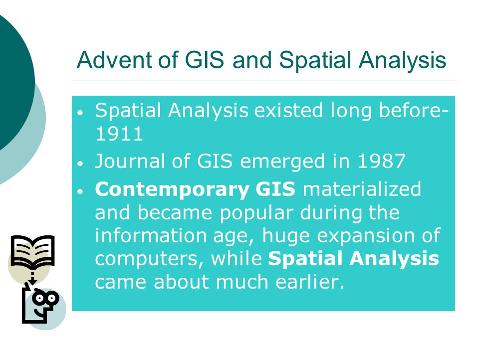 Advent of GIS and Spatial Analysis Spatial Analysis existed long before- 1911 Journal of GIS emerged in 1987 Contemporary GIS materialized and became popular during the information age, huge expansion of computers, while Spatial Analysis came about much earlier.