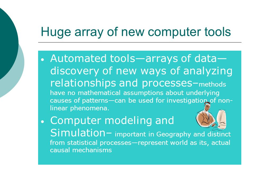 Huge array of new computer tools Automated tools—arrays of data— discovery of new ways of analyzing relationships and processes– methods have no mathematical assumptions about underlying causes of patterns—can be used for investigation of non- linear phenomena.