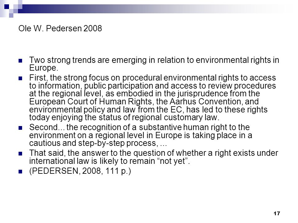 17 Ole W. Pedersen 2008 Two strong trends are emerging in relation to environmental rights in Europe. First, the strong focus on procedural environmen