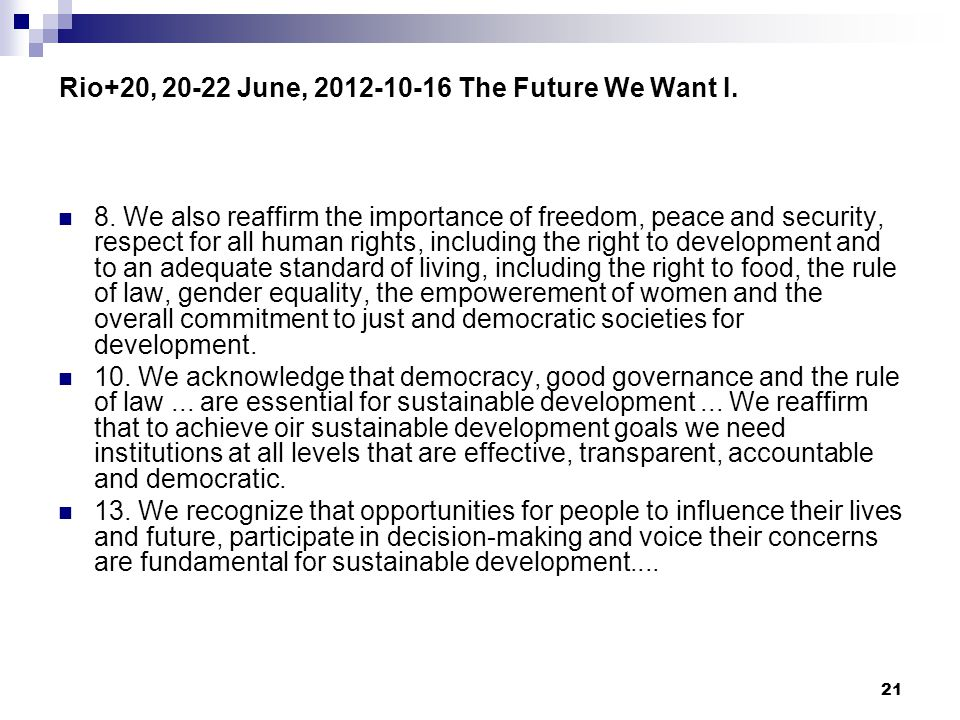 21 Rio+20, 20-22 June, 2012-10-16 The Future We Want I. 8. We also reaffirm the importance of freedom, peace and security, respect for all human right