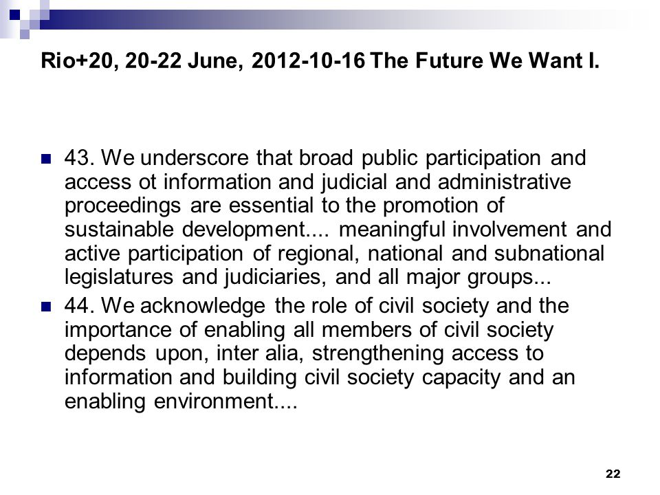 22 Rio+20, 20-22 June, 2012-10-16 The Future We Want I. 43. We underscore that broad public participation and access ot information and judicial and a