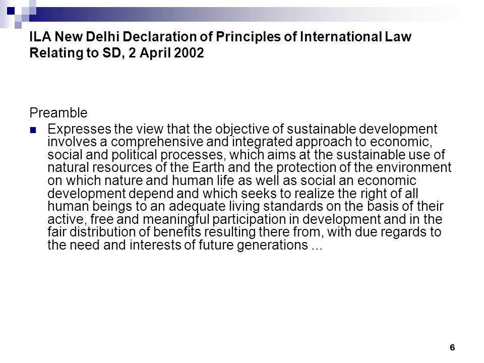 6 ILA New Delhi Declaration of Principles of International Law Relating to SD, 2 April 2002 Preamble Expresses the view that the objective of sustainable development involves a comprehensive and integrated approach to economic, social and political processes, which aims at the sustainable use of natural resources of the Earth and the protection of the environment on which nature and human life as well as social an economic development depend and which seeks to realize the right of all human beings to an adequate living standards on the basis of their active, free and meaningful participation in development and in the fair distribution of benefits resulting there from, with due regards to the need and interests of future generations...