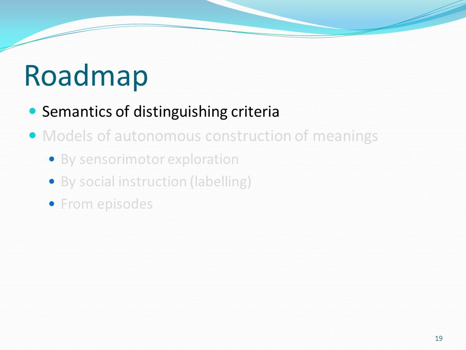 Roadmap Semantics of distinguishing criteria Models of autonomous construction of meanings By sensorimotor exploration By social instruction (labelling) From episodes 19