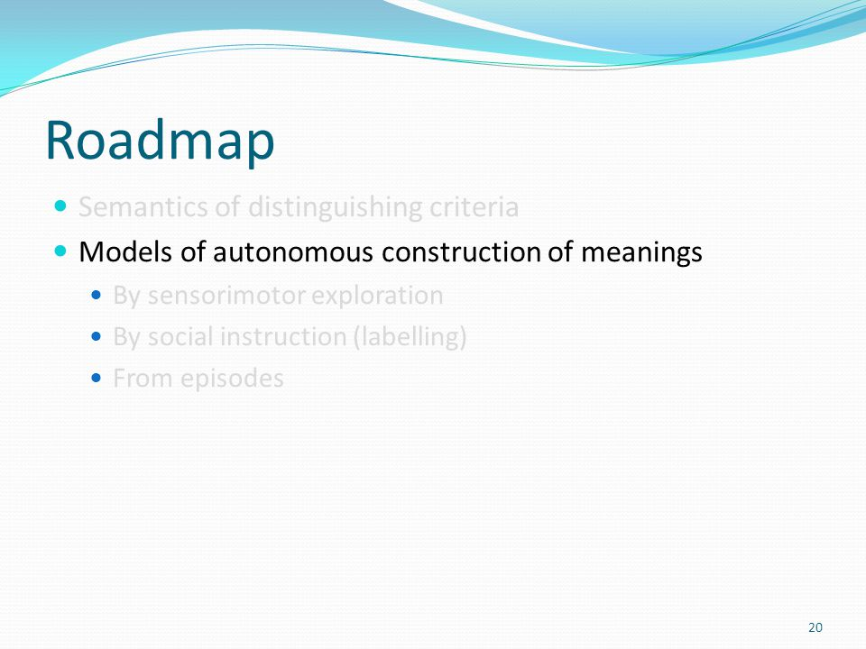 Roadmap Semantics of distinguishing criteria Models of autonomous construction of meanings By sensorimotor exploration By social instruction (labelling) From episodes 20