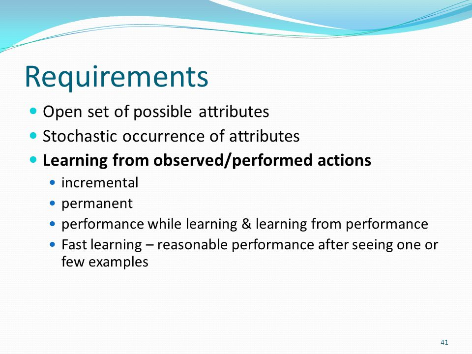 Requirements Open set of possible attributes Stochastic occurrence of attributes Learning from observed/performed actions incremental permanent performance while learning & learning from performance Fast learning – reasonable performance after seeing one or few examples 41
