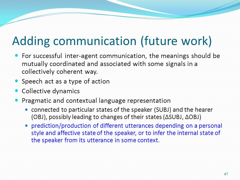 Adding communication (future work) For successful inter-agent communication, the meanings should be mutually coordinated and associated with some signals in a collectively coherent way.
