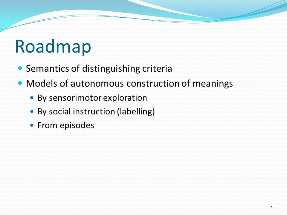 Roadmap Semantics of distinguishing criteria Models of autonomous construction of meanings By sensorimotor exploration By social instruction (labelling) From episodes 9