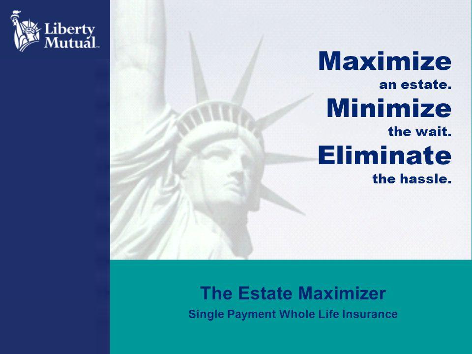 The Estate Maximizer Single Payment Whole Life Insurance Maximize an estate. Minimize the wait. Eliminate the hassle.