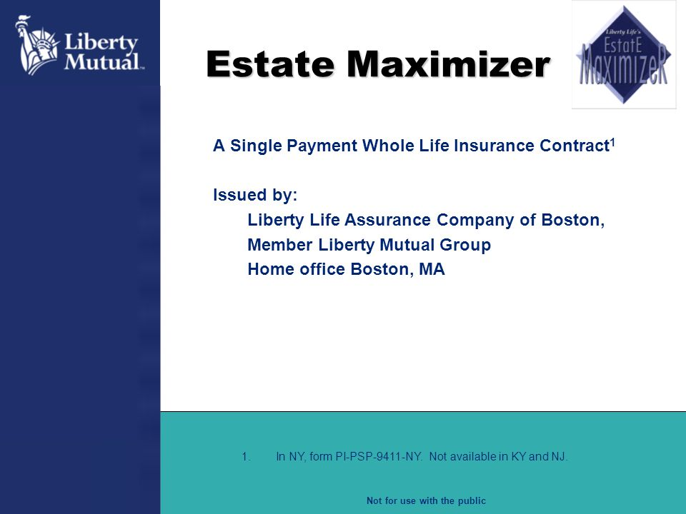 Not for use with the public Estate Maximizer A Single Payment Whole Life Insurance Contract 1 Issued by: Liberty Life Assurance Company of Boston, Mem