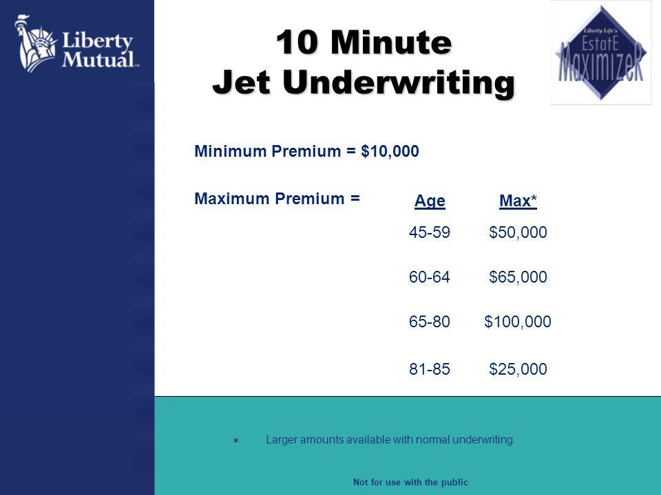 Not for use with the public 10 Minute Jet Underwriting Minimum Premium = $10,000 Maximum Premium = AgeMax* 45-59$50,000 60-64$65,000 65-80 81-85 $100,