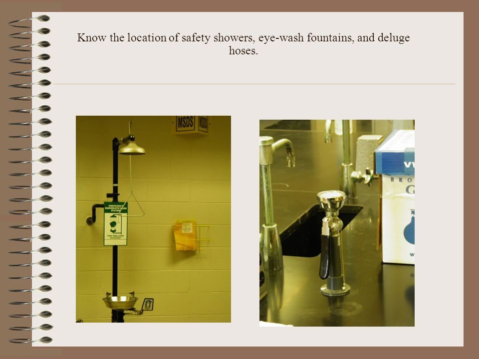 Know the location of safety showers, eye-wash fountains, and deluge hoses.
