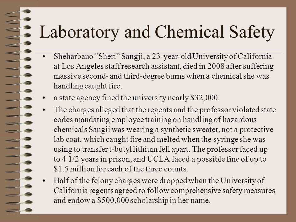 Laboratory and Chemical Safety Sheharbano Sheri Sangji, a 23-year-old University of California at Los Angeles staff research assistant, died in 2008 after suffering massive second- and third-degree burns when a chemical she was handling caught fire.