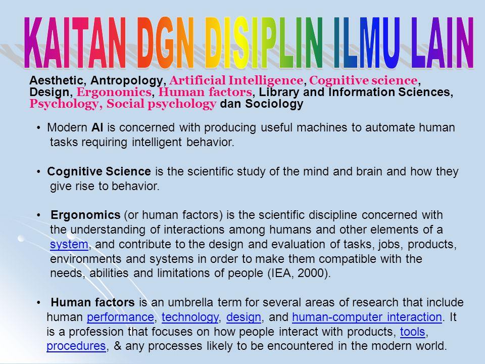 Aesthetic, Antropology, Artificial Intelligence, Cognitive science, Design, Ergonomics, Human factors, Library and Information Sciences, Psychology, Social psychology dan Sociology Modern AI is concerned with producing useful machines to automate human tasks requiring intelligent behavior.