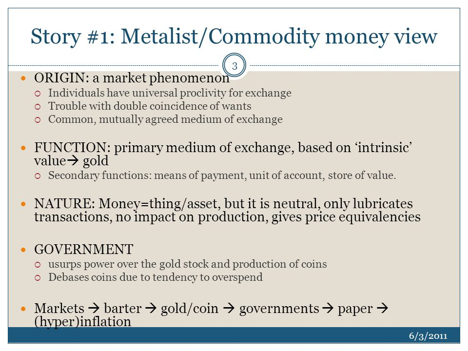 Story #1: Metalist/Commodity money view 6/3/2011 ORIGIN: a market phenomenon  Individuals have universal proclivity for exchange  Trouble with double coincidence of wants  Common, mutually agreed medium of exchange FUNCTION: primary medium of exchange, based on 'intrinsic' value  gold  Secondary functions: means of payment, unit of account, store of value.