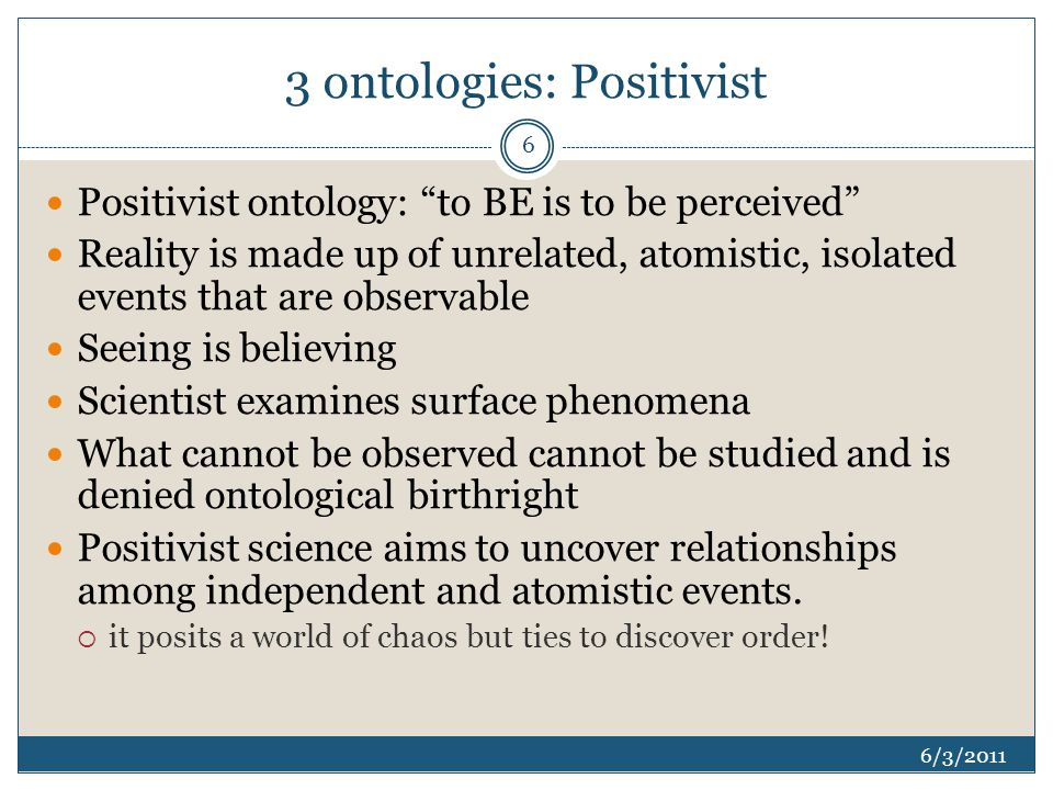 3 ontologies: Positivist 6/3/2011 Positivist ontology: to BE is to be perceived Reality is made up of unrelated, atomistic, isolated events that are observable Seeing is believing Scientist examines surface phenomena What cannot be observed cannot be studied and is denied ontological birthright Positivist science aims to uncover relationships among independent and atomistic events.
