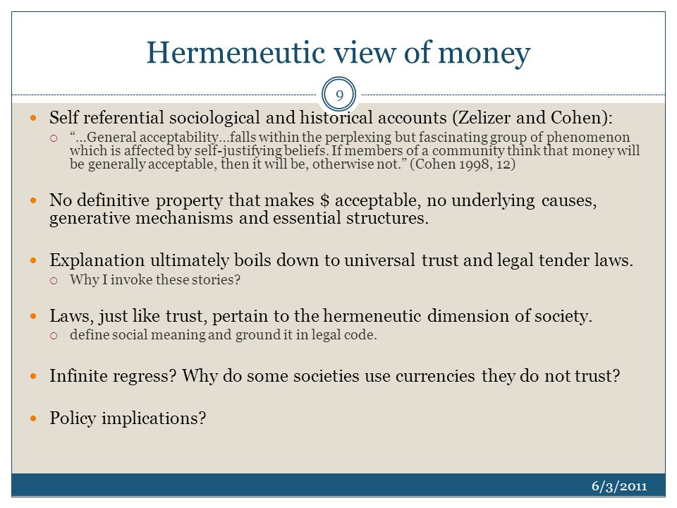 Hermeneutic view of money 6/3/2011 Self referential sociological and historical accounts (Zelizer and Cohen):  …General acceptability…falls within the perplexing but fascinating group of phenomenon which is affected by self-justifying beliefs.