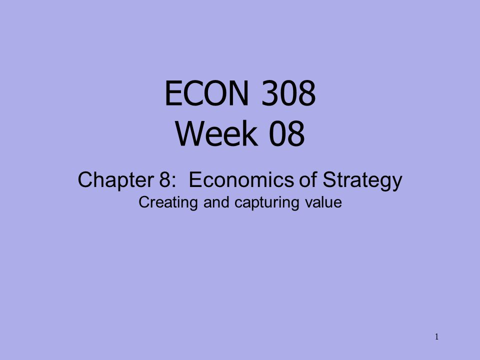 ECON 308 Week 08 Chapter 8: Economics of Strategy Creating and capturing value 1