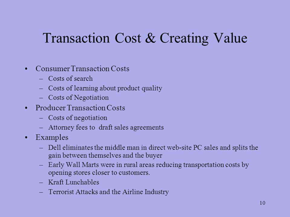 Transaction Cost & Creating Value Consumer Transaction Costs –Costs of search –Costs of learning about product quality –Costs of Negotiation Producer Transaction Costs –Costs of negotiation –Attorney fees to draft sales agreements Examples –Dell eliminates the middle man in direct web-site PC sales and splits the gain between themselves and the buyer –Early Wall Marts were in rural areas reducing transportation costs by opening stores closer to customers.