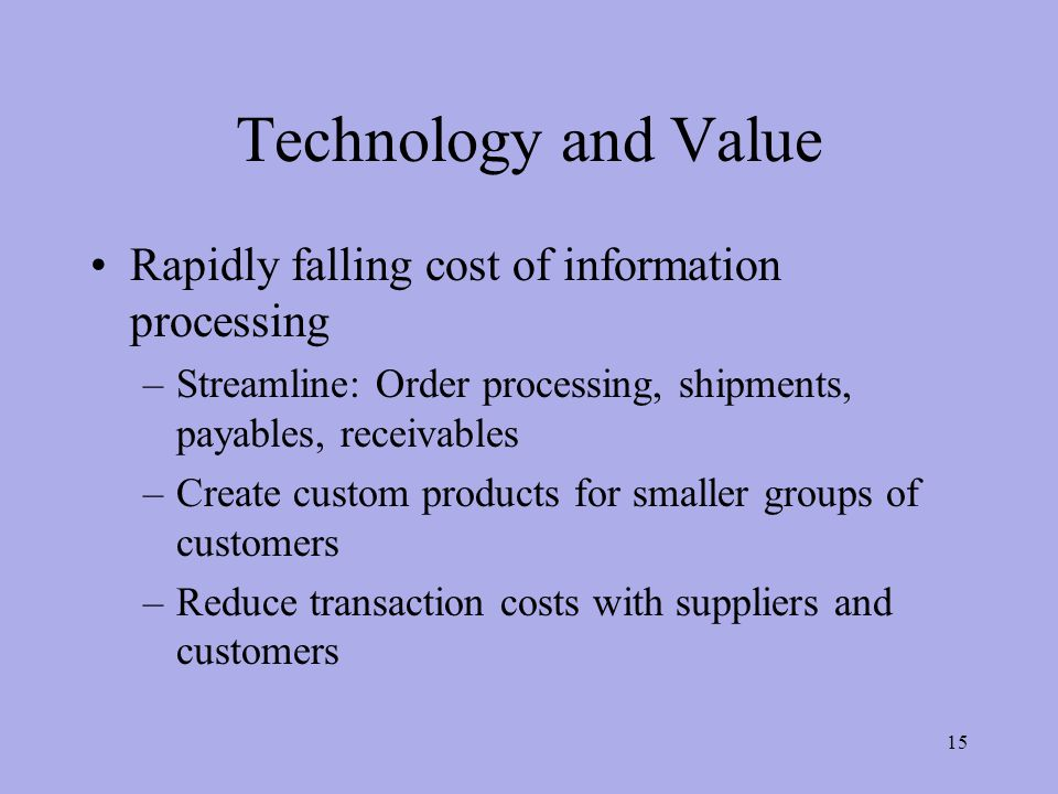 Technology and Value Rapidly falling cost of information processing –Streamline: Order processing, shipments, payables, receivables –Create custom products for smaller groups of customers –Reduce transaction costs with suppliers and customers 15