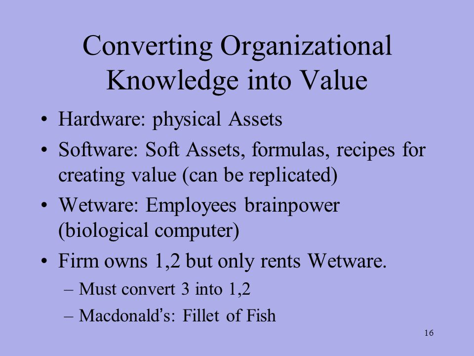 Converting Organizational Knowledge into Value Hardware: physical Assets Software: Soft Assets, formulas, recipes for creating value (can be replicated) Wetware: Employees brainpower (biological computer) Firm owns 1,2 but only rents Wetware.