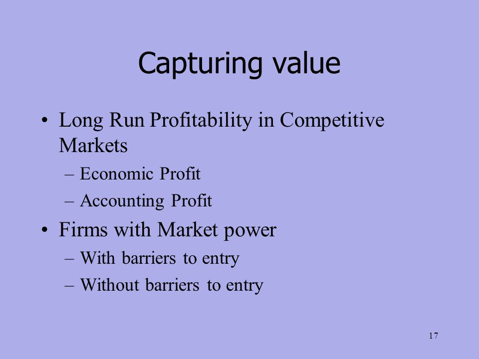 Capturing value Long Run Profitability in Competitive Markets –Economic Profit –Accounting Profit Firms with Market power –With barriers to entry –Without barriers to entry 17