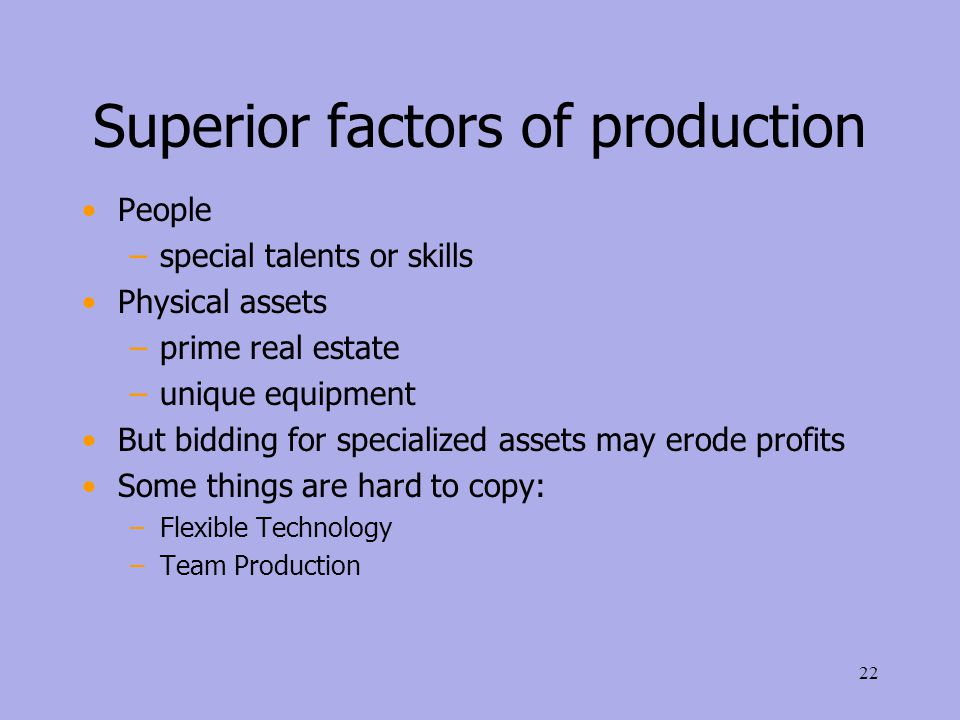 Superior factors of production People –special talents or skills Physical assets –prime real estate –unique equipment But bidding for specialized assets may erode profits Some things are hard to copy: –Flexible Technology –Team Production 22