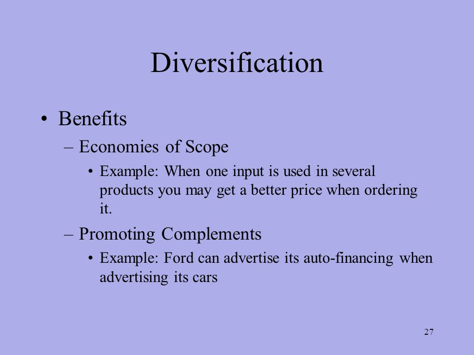 Diversification Benefits –Economies of Scope Example: When one input is used in several products you may get a better price when ordering it.